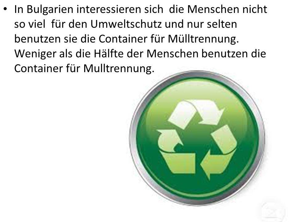 In Bulgarien interessieren sich die Menschen nicht so viel für den Umweltschutz und nur selten benutzen sie die Container für Mülltrennung.