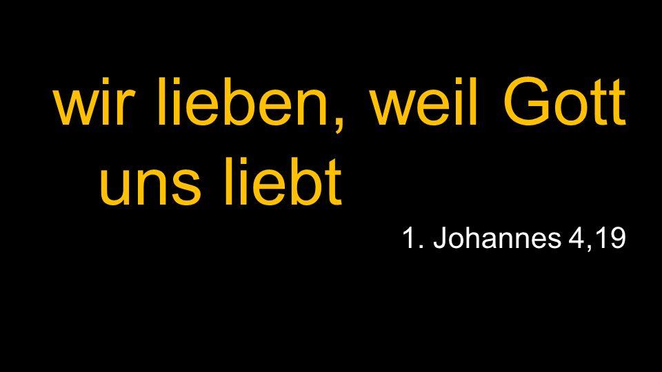 wir lieben, weil Gott uns liebt 1. Johannes 4,19