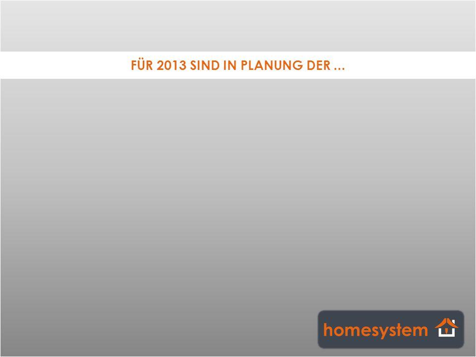 FÜR 2013 SIND IN PLANUNG DER ... homesystem