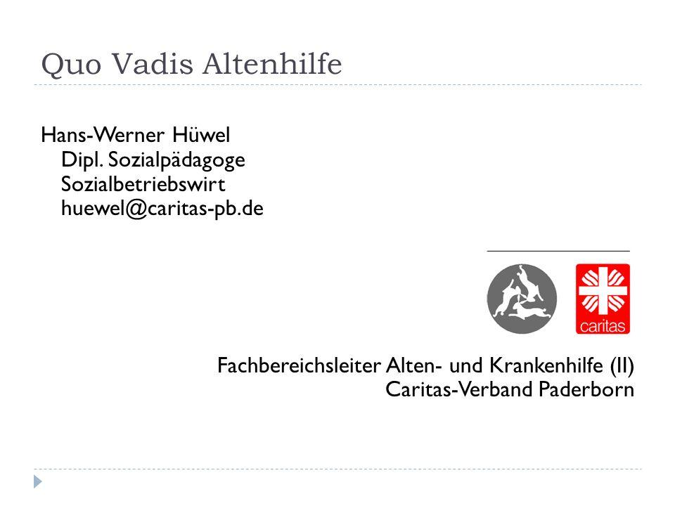 Quo Vadis Altenhilfe Hans-Werner Hüwel Dipl. Sozialpädagoge Sozialbetriebswirt huewel@caritas-pb.de.