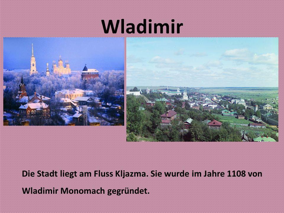 Wladimir Die Stadt liegt am Fluss Kljazma. Sie wurde im Jahre 1108 von Wladimir Monomach gegründet.