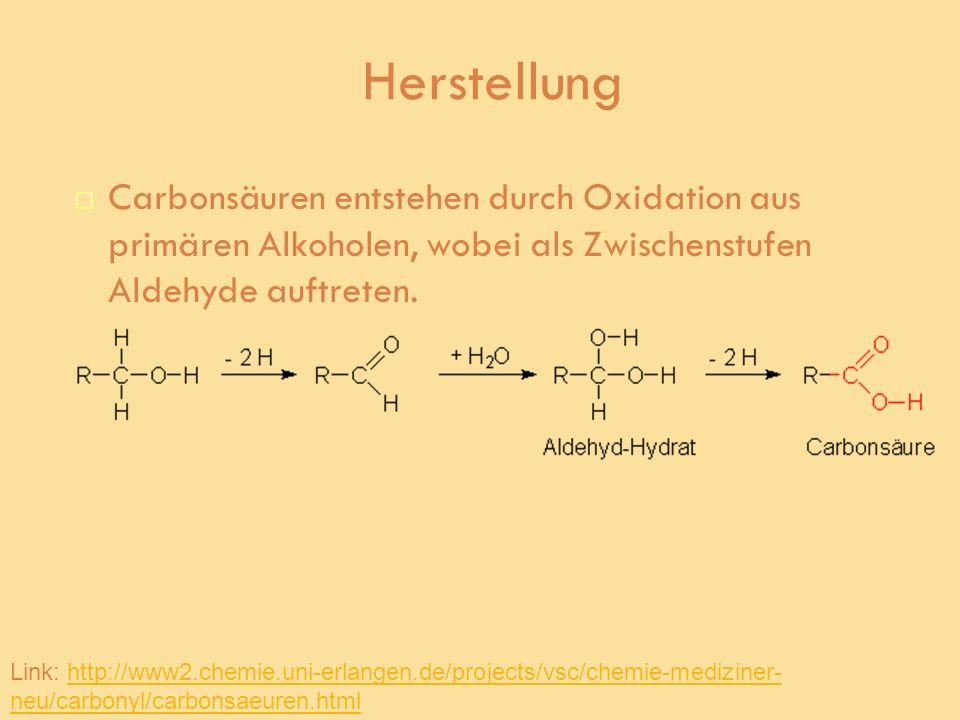 Herstellung Carbonsäuren entstehen durch Oxidation aus primären Alkoholen, wobei als Zwischenstufen Aldehyde auftreten.