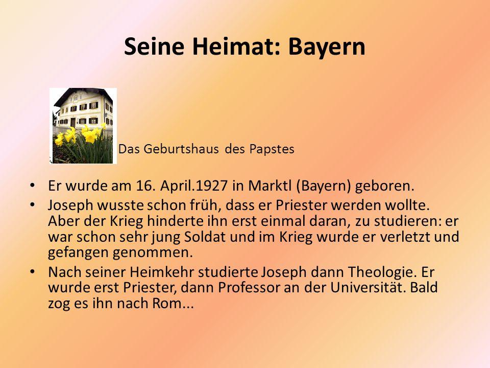 Seine Heimat: Bayern Das Geburtshaus des Papstes. Er wurde am 16. April.1927 in Marktl (Bayern) geboren.