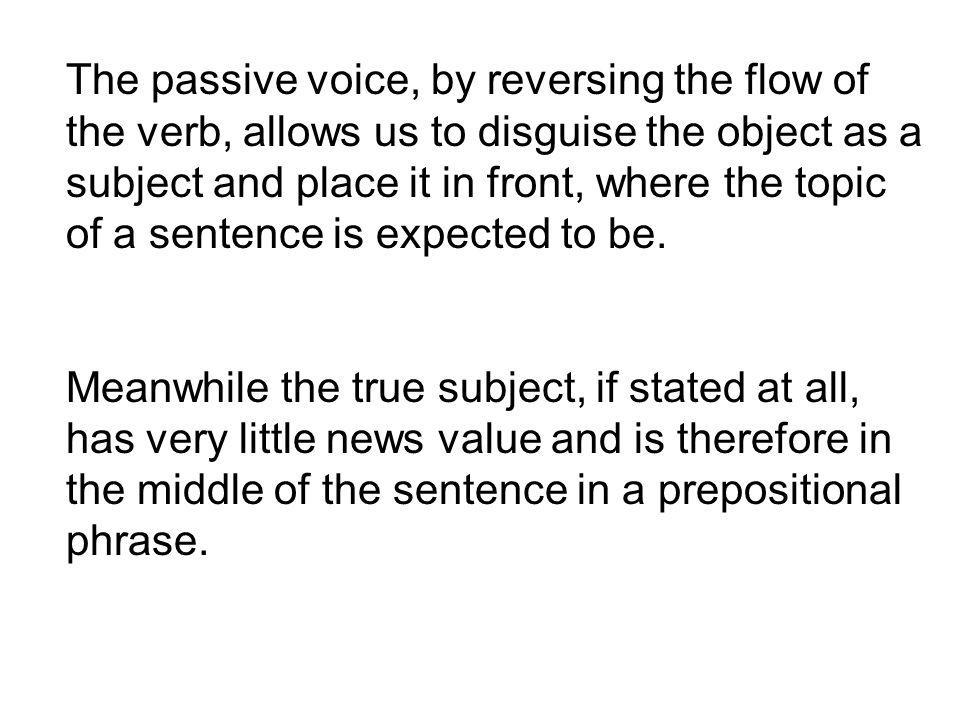 The passive voice, by reversing the flow of the verb, allows us to disguise the object as a subject and place it in front, where the topic of a sentence is expected to be.