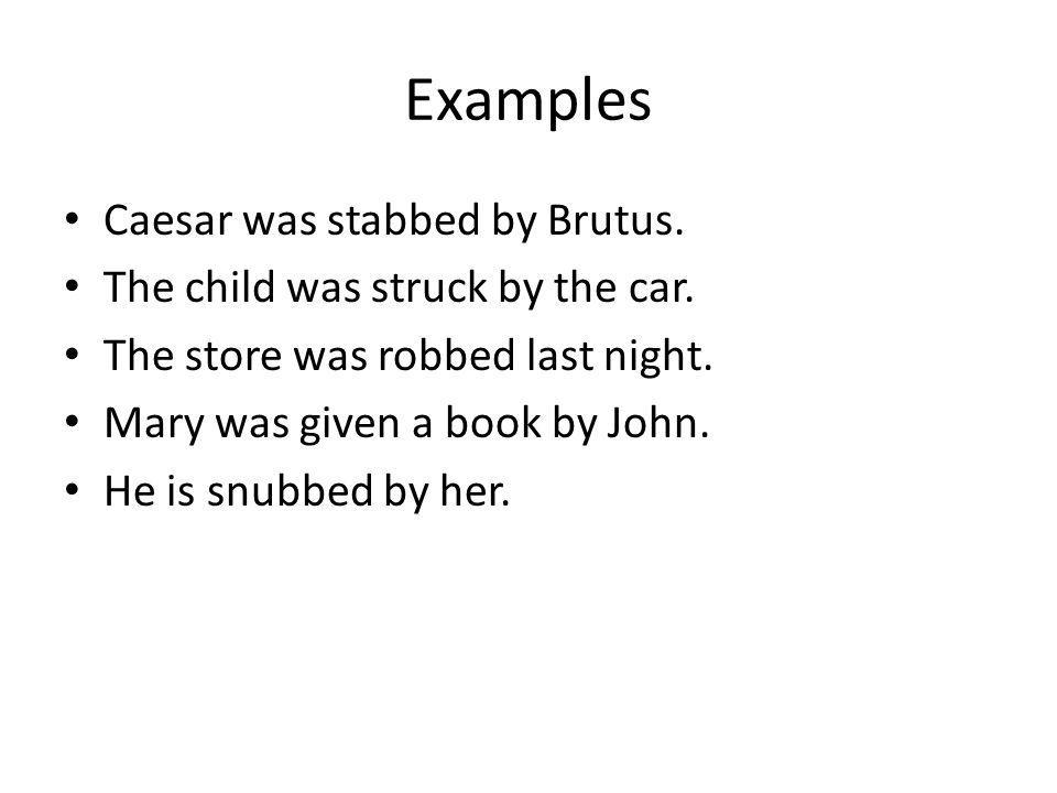 Examples Caesar was stabbed by Brutus.