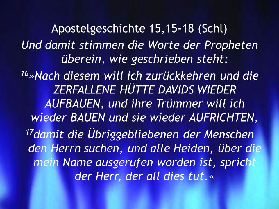 Apostelgeschichte 15,15-18 (Schl) Und damit stimmen die Worte der Propheten überein, wie geschrieben steht: 16»Nach diesem will ich zurückkehren und die ZERFALLENE HÜTTE DAVIDS WIEDER AUFBAUEN, und ihre Trümmer will ich wieder BAUEN und sie wieder AUFRICHTEN, 17damit die Übriggebliebenen der Menschen den Herrn suchen, und alle Heiden, über die mein Name ausgerufen worden ist, spricht der Herr, der all dies tut.«