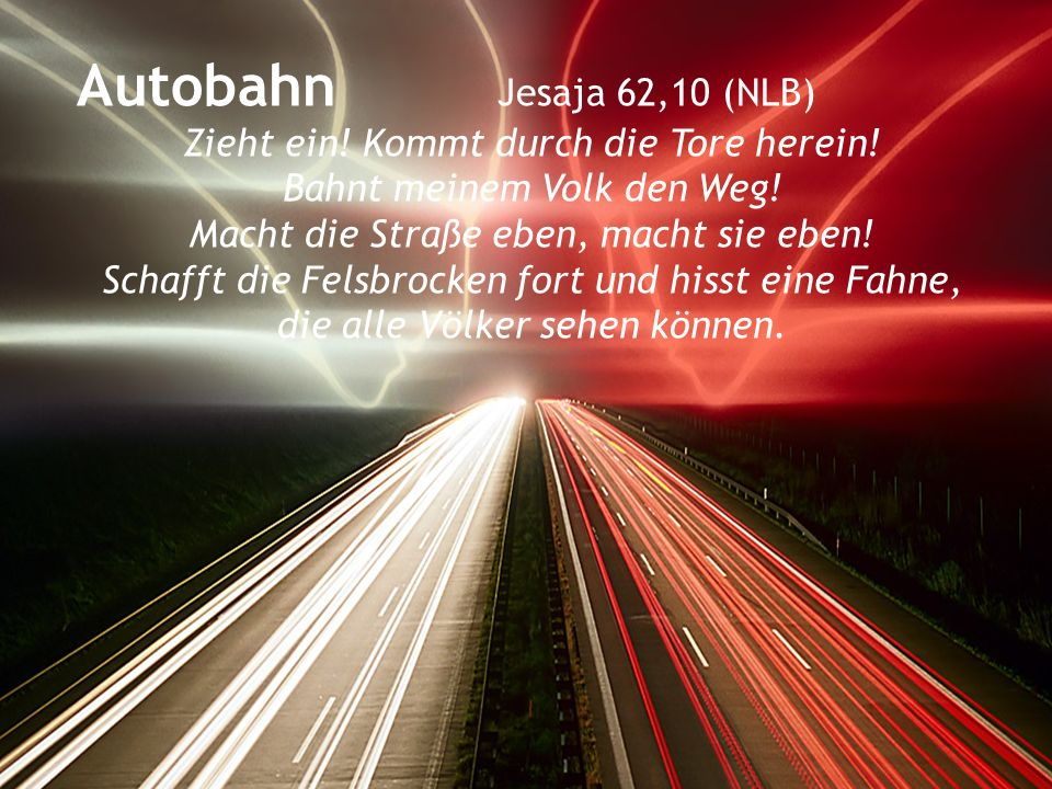 Autobahn Jesaja 62,10 (NLB) Zieht ein! Kommt durch die Tore herein!