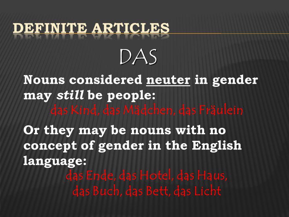 Definite Articles DAS. Nouns considered neuter in gender may still be people: das Kind, das Mädchen, das Fräulein.