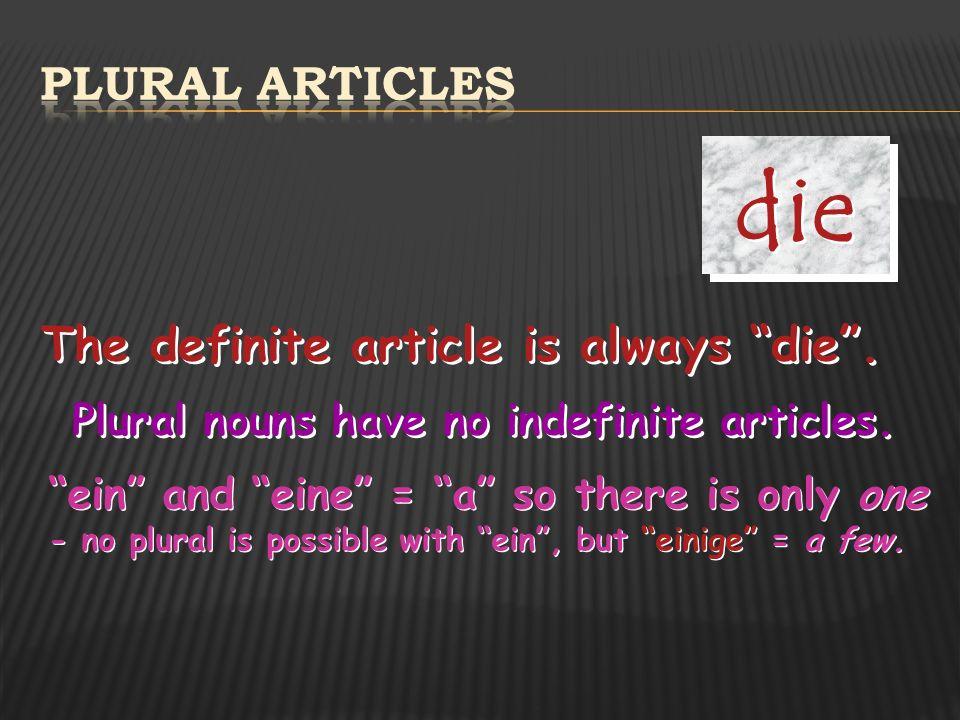 die Plural articles The definite article is always die .