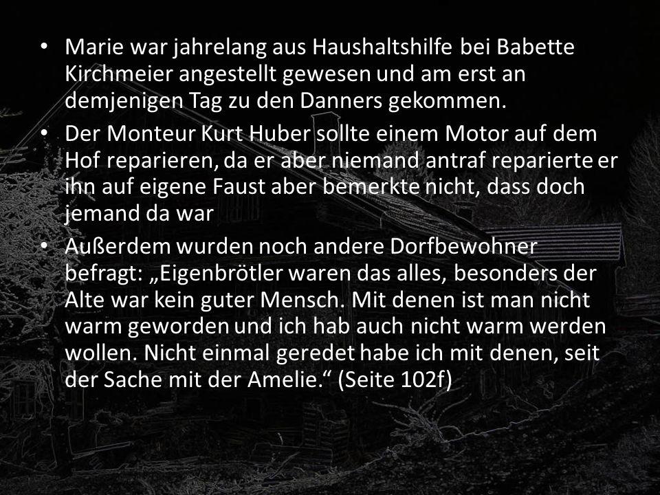 Marie war jahrelang aus Haushaltshilfe bei Babette Kirchmeier angestellt gewesen und am erst an demjenigen Tag zu den Danners gekommen.