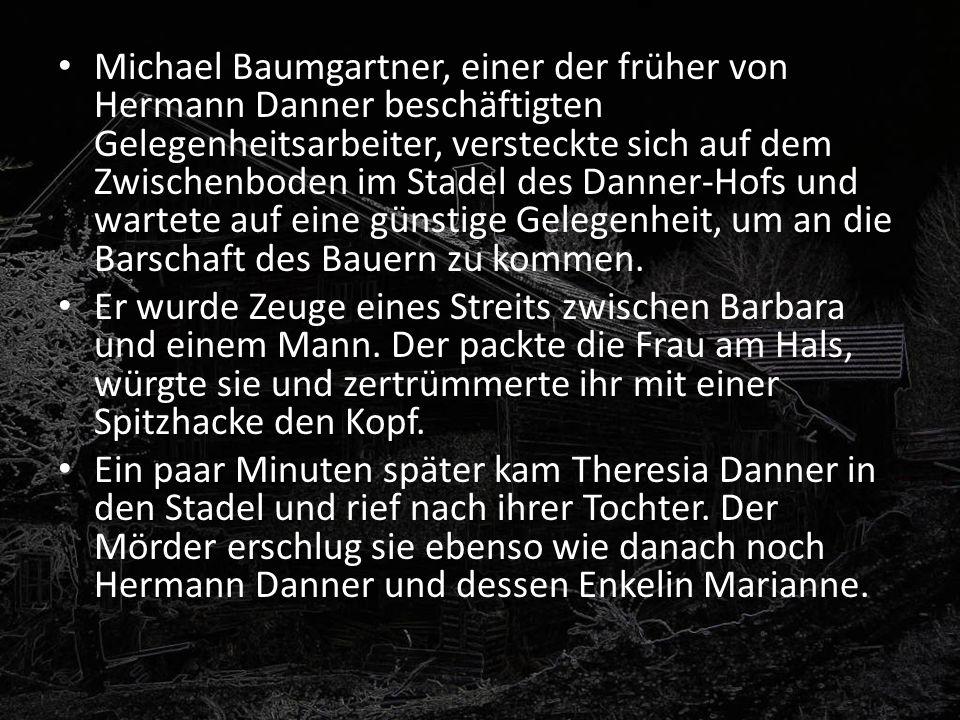 Michael Baumgartner, einer der früher von Hermann Danner beschäftigten Gelegenheitsarbeiter, versteckte sich auf dem Zwischenboden im Stadel des Danner-Hofs und wartete auf eine günstige Gelegenheit, um an die Barschaft des Bauern zu kommen.