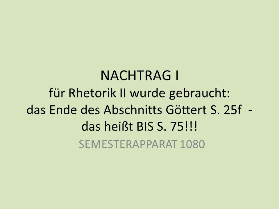 NACHTRAG I für Rhetorik II wurde gebraucht: das Ende des Abschnitts Göttert S. 25f - das heißt BIS S. 75!!!