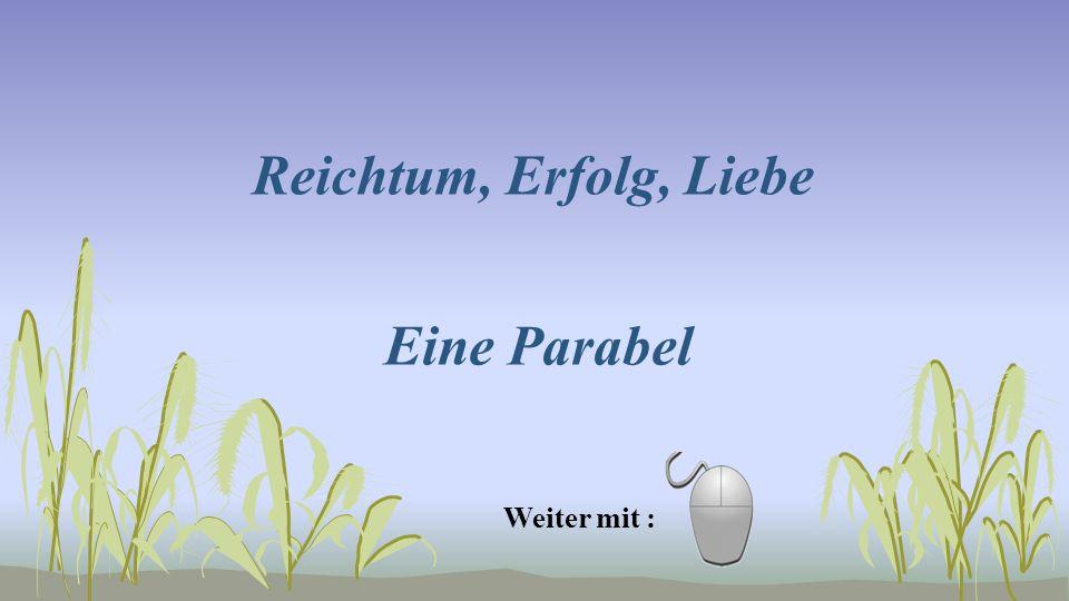 Reichtum, Erfolg, Liebe Eine Parabel Weiter mit :
