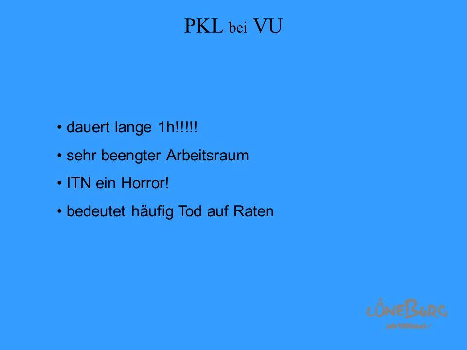 PKL bei VU dauert lange 1h!!!!! sehr beengter Arbeitsraum