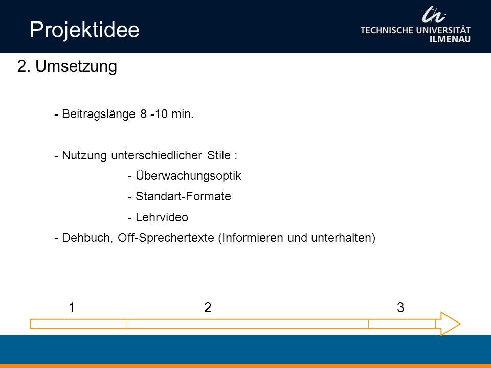 Projektidee 2. Umsetzung 1 2 3 Beitragslänge 8 -10 min.