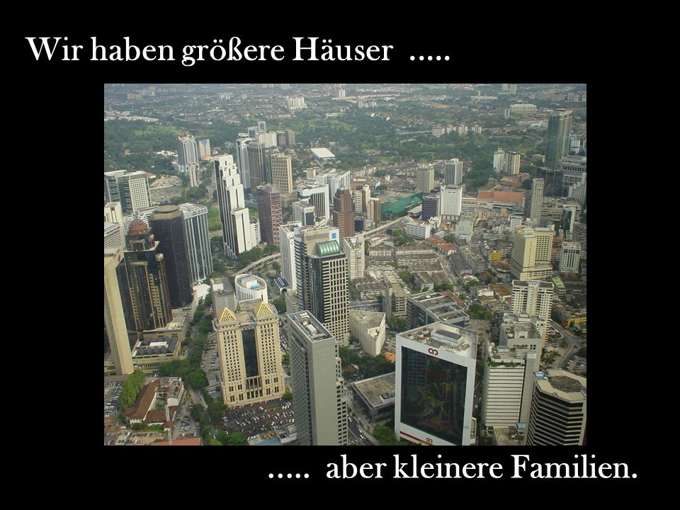 Wir haben größere Häuser .....
