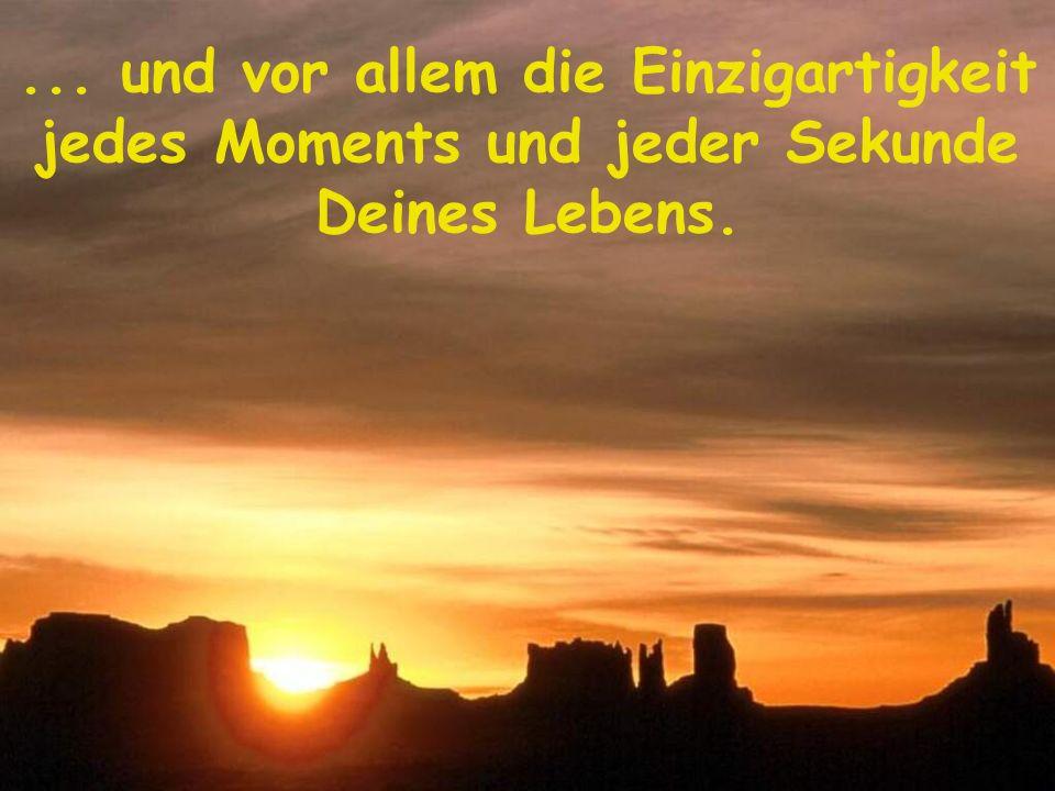 ... und vor allem die Einzigartigkeit jedes Moments und jeder Sekunde Deines Lebens.