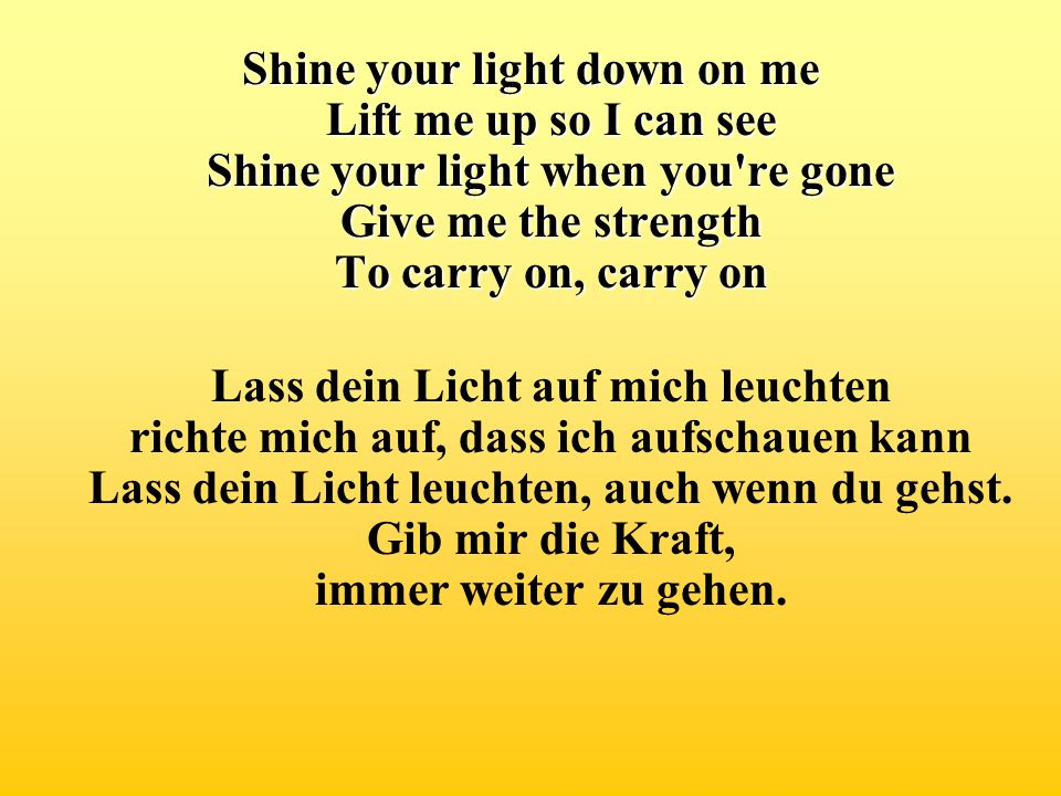 Shine your light down on me Lift me up so I can see Shine your light when you re gone Give me the strength To carry on, carry on
