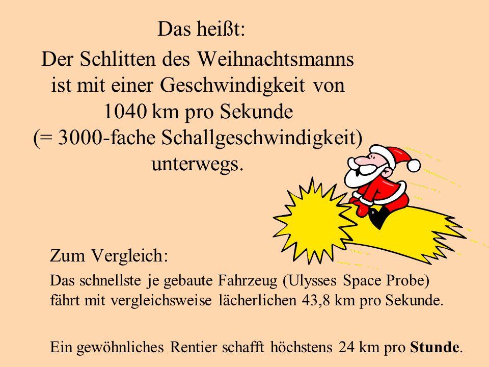 Das heißt: Der Schlitten des Weihnachtsmanns ist mit einer Geschwindigkeit von 1040 km pro Sekunde (= 3000-fache Schallgeschwindigkeit) unterwegs.