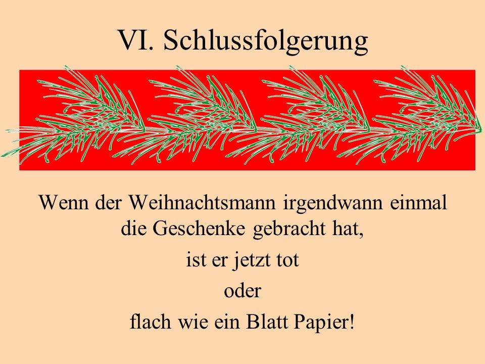VI. Schlussfolgerung Wenn der Weihnachtsmann irgendwann einmal die Geschenke gebracht hat, ist er jetzt tot.