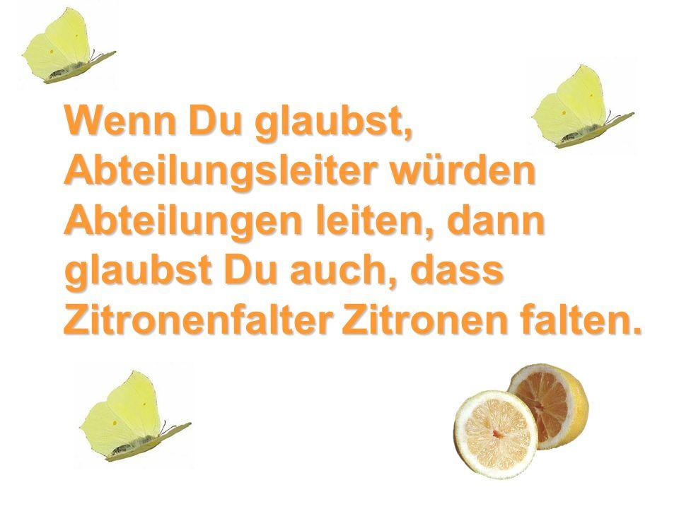 Wenn Du glaubst, Abteilungsleiter würden Abteilungen leiten, dann glaubst Du auch, dass Zitronenfalter Zitronen falten.