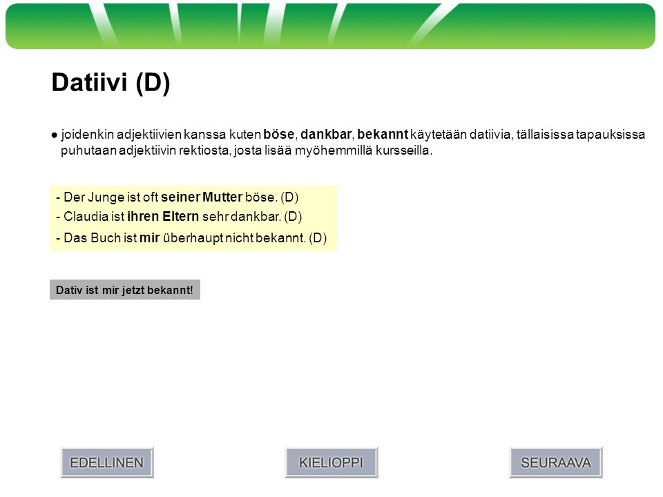 Datiivi (D) ● joidenkin adjektiivien kanssa kuten böse, dankbar, bekannt käytetään datiivia, tällaisissa tapauksissa.