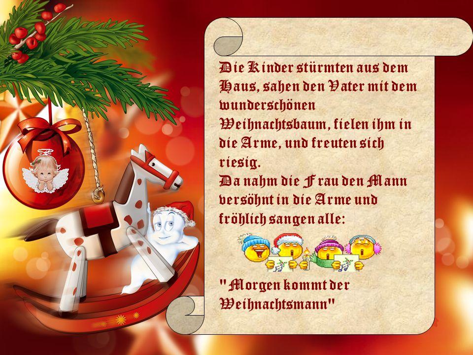 Die Kinder stürmten aus dem Haus, sahen den Vater mit dem wunderschönen Weihnachtsbaum, fielen ihm in die Arme, und freuten sich riesig. Da nahm die Frau den Mann versöhnt in die Arme und fröhlich sangen alle: