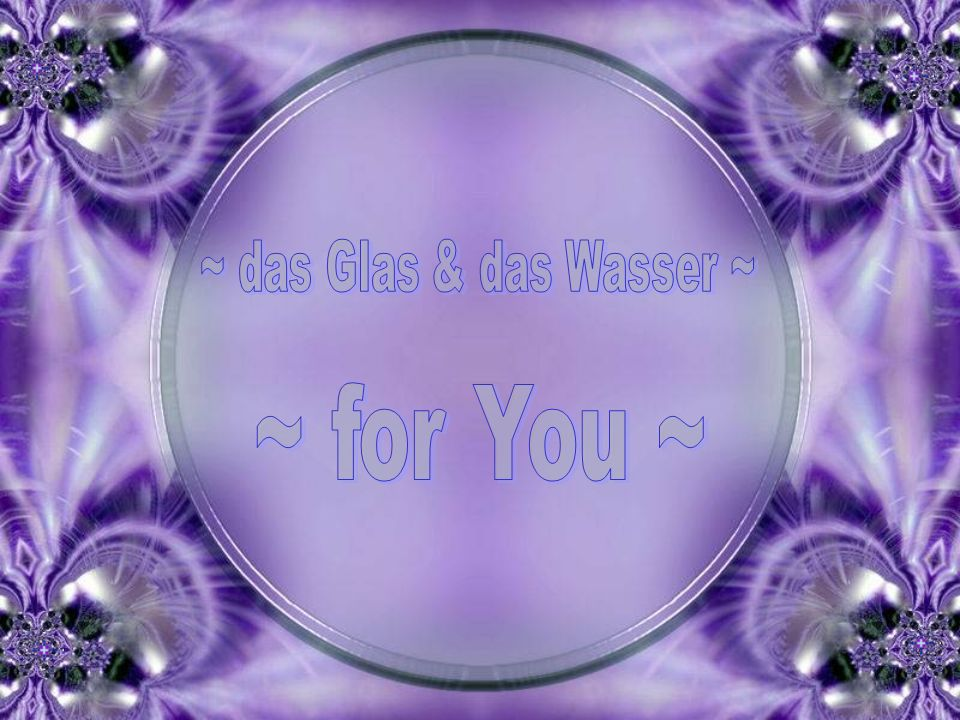 ~ das Glas & das Wasser ~ ~ for You ~