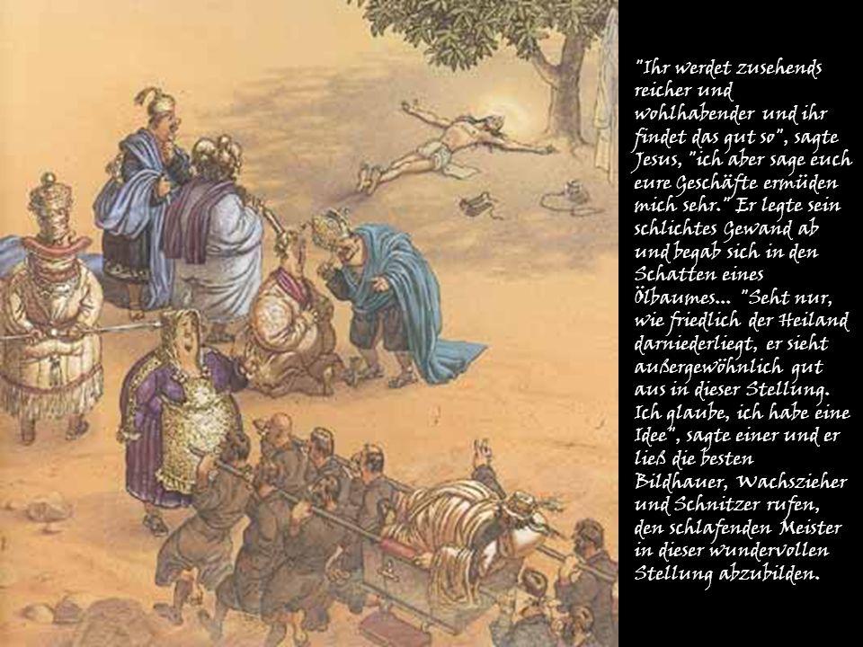 Ihr werdet zusehends reicher und wohlhabender und ihr findet das gut so , sagte Jesus, ich aber sage euch eure Geschäfte ermüden mich sehr. Er legte sein schlichtes Gewand ab und begab sich in den Schatten eines Ölbaumes...