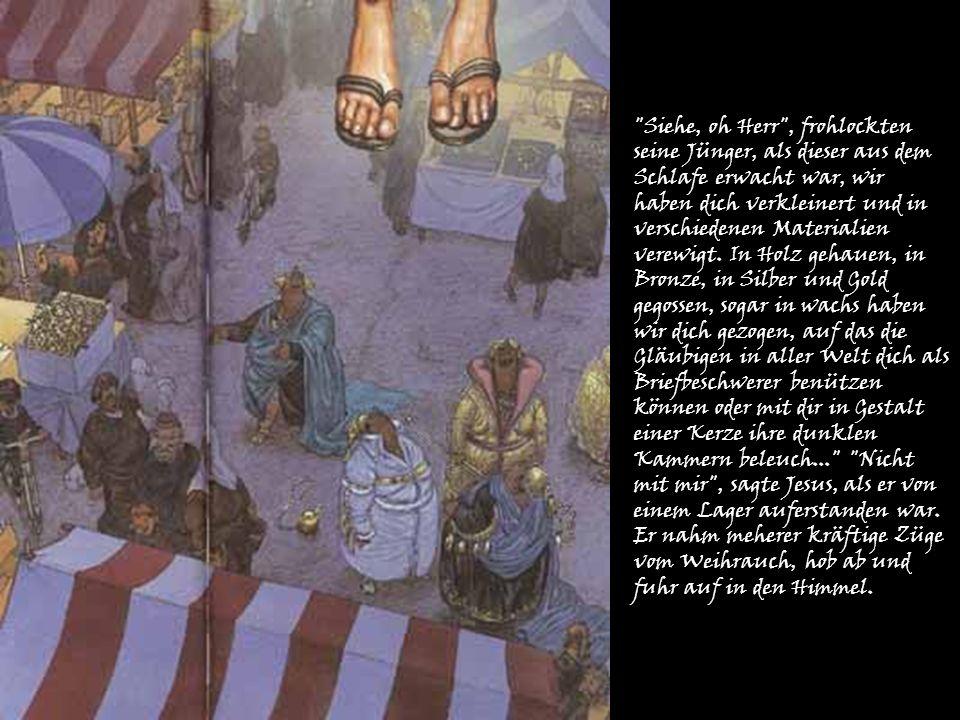 Siehe, oh Herr , frohlockten seine Jünger, als dieser aus dem Schlafe erwacht war, wir haben dich verkleinert und in verschiedenen Materialien verewigt.