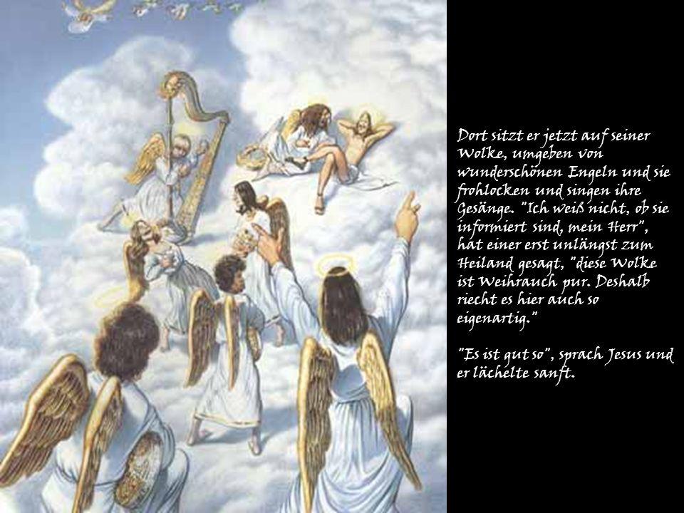 Dort sitzt er jetzt auf seiner Wolke, umgeben von wunderschönen Engeln und sie frohlocken und singen ihre Gesänge.