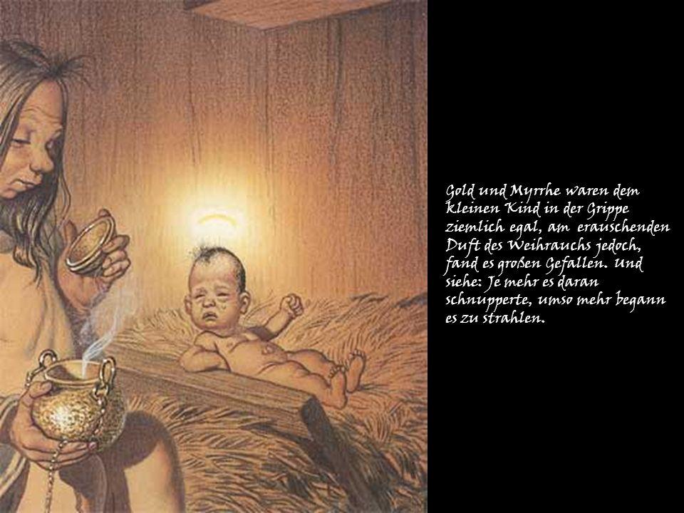 Gold und Myrrhe waren dem kleinen Kind in der Grippe ziemlich egal, am erauschenden Duft des Weihrauchs jedoch, fand es großen Gefallen.