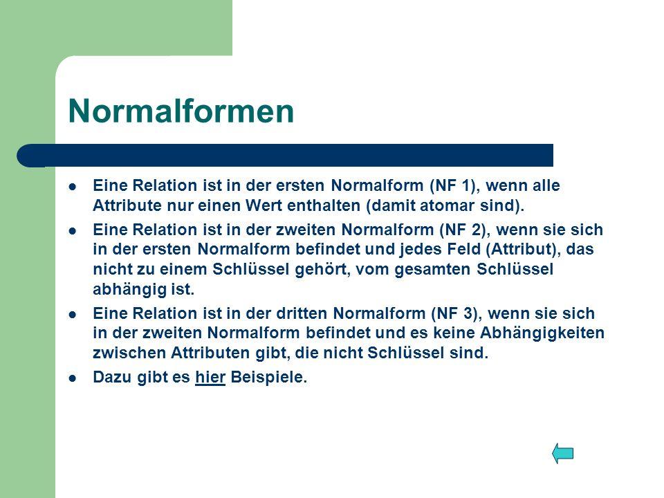 Normalformen Eine Relation ist in der ersten Normalform (NF 1), wenn alle Attribute nur einen Wert enthalten (damit atomar sind).