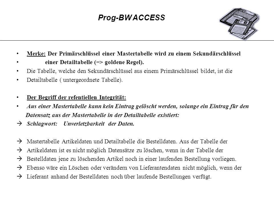 Prog-BW ACCESS Merke: Der Primärschlüssel einer Mastertabelle wird zu einem Sekundärschlüssel. einer Detailtabelle (=> goldene Regel).