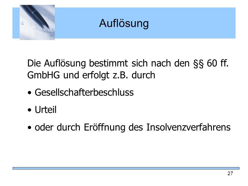 Auflösung Die Auflösung bestimmt sich nach den §§ 60 ff. GmbHG und erfolgt z.B. durch. Gesellschafterbeschluss.