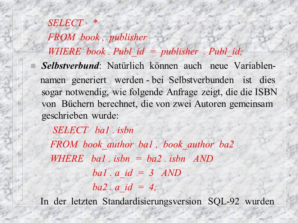 SELECT * FROM book , publisher. WHERE book . Publ_id = publisher . Publ_id; Selbstverbund: Natürlich können auch neue Variablen-