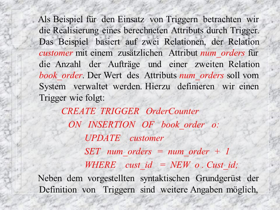 Als Beispiel für den Einsatz von Triggern betrachten wir die Realisierung eines berechneten Attributs durch Trigger. Das Beispiel basiert auf zwei Relationen, der Relation customer mit einem zusätzlichen Attribut num_orders für die Anzahl der Aufträge und einer zweiten Relation book_order. Der Wert des Attributs num_orders soll vom System verwaltet werden. Hierzu definieren wir einen Trigger wie folgt: