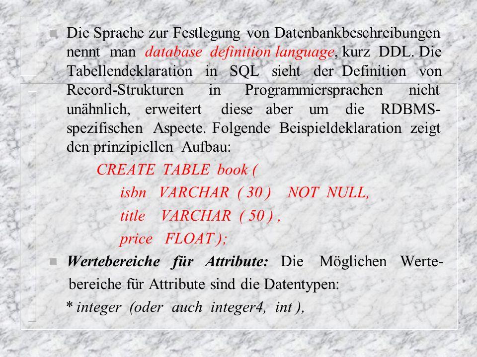Die Sprache zur Festlegung von Datenbankbeschreibungen nennt man database definition language, kurz DDL. Die Tabellendeklaration in SQL sieht der Definition von Record-Strukturen in Programmiersprachen nicht unähnlich, erweitert diese aber um die RDBMS-spezifischen Aspecte. Folgende Beispieldeklaration zeigt den prinzipiellen Aufbau: