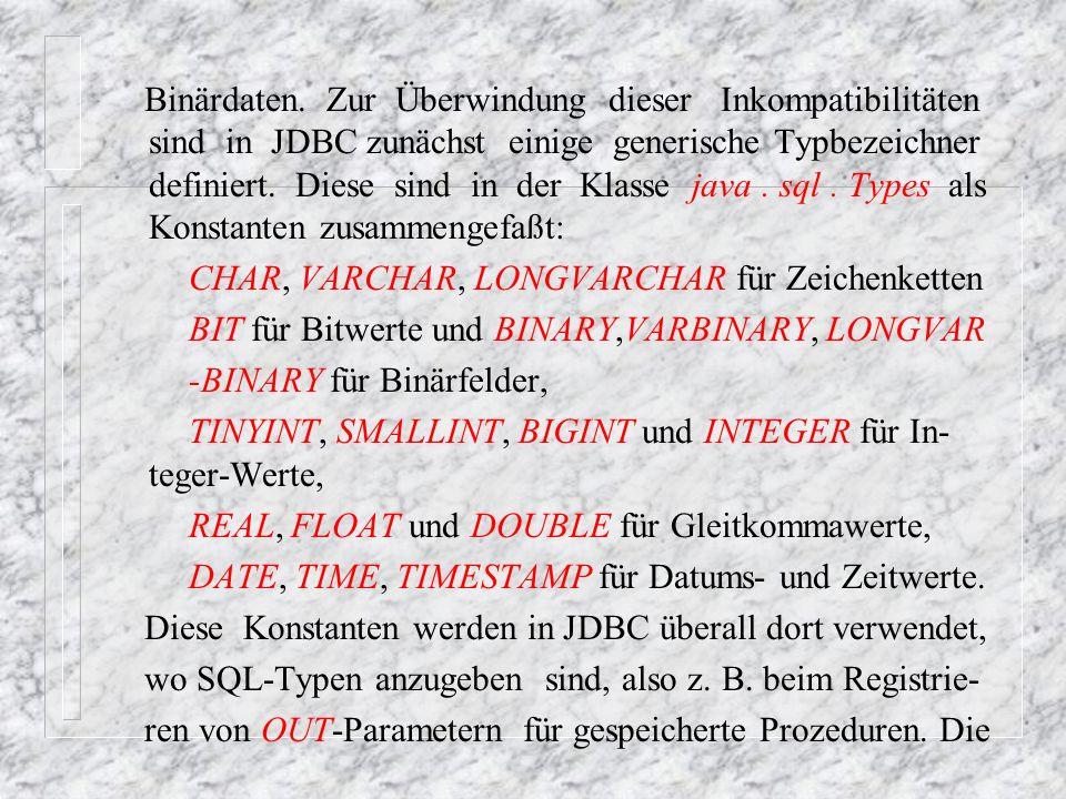 Binärdaten. Zur Überwindung dieser Inkompatibilitäten sind in JDBC zunächst einige generische Typbezeichner definiert. Diese sind in der Klasse java . sql . Types als Konstanten zusammengefaßt: