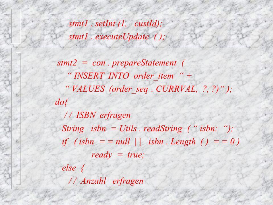 stmt1 . setInt (1, custId); stmt1 . executeUpdate ( ); stmt2 = con . prepareStatement ( INSERT INTO order_item +