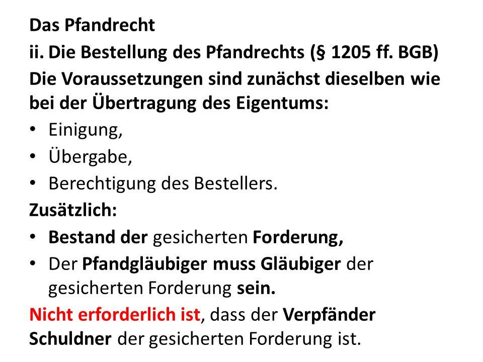 Das Pfandrecht Die Bestellung des Pfandrechts (§ 1205 ff. BGB) Die Voraussetzungen sind zunächst dieselben wie bei der Übertragung des Eigentums: