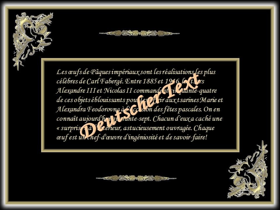 Les œufs de Pâques impériaux sont les réalisations les plus célèbres de Carl Fabergé. Entre 1885 et 1916, les tsars Alexandre III et Nicolas II commandent cinquante-quatre de ces objets éblouissants pour les offrir aux tsarines Marie et Alexandra Feodorovna à l occasion des fêtes pascales. On en connaît aujourd hui quarante-sept. Chacun d eux a caché une « surprise » à l intérieur, astucieusement ouvragée. Chaque œuf est un chef-d œuvre d ingéniosité et de savoir-faire!