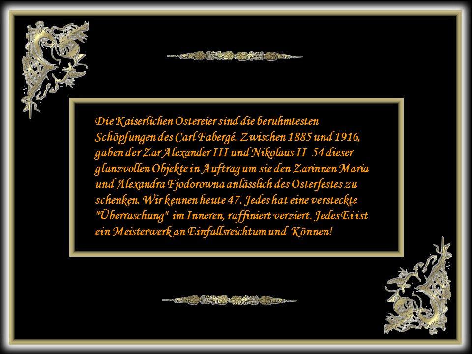 Die Kaiserlichen Ostereier sind die berühmtesten Schöpfungen des Carl Fabergé. Zwischen 1885 und 1916, gaben der Zar Alexander III und Nikolaus II 54 dieser glanzvollen Objekte in Auftrag um sie den Zarinnen Maria und Alexandra Fjodorowna anlässlich des Osterfestes zu schenken. Wir kennen heute 47. Jedes hat eine versteckte Überraschung im Inneren, raffiniert verziert. Jedes Ei ist ein Meisterwerk an Einfallsreichtum und Können!