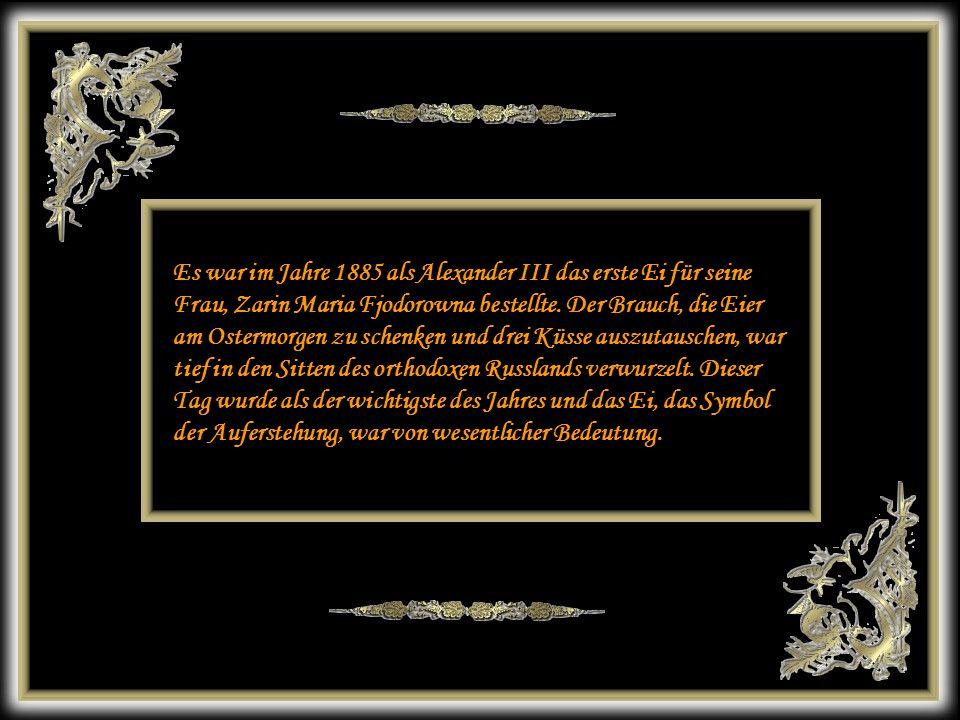 Es war im Jahre 1885 als Alexander III das erste Ei für seine Frau, Zarin Maria Fjodorowna bestellte. Der Brauch, die Eier am Ostermorgen zu schenken und drei Küsse auszutauschen, war tief in den Sitten des orthodoxen Russlands verwurzelt. Dieser Tag wurde als der wichtigste des Jahres und das Ei, das Symbol der Auferstehung, war von wesentlicher Bedeutung.