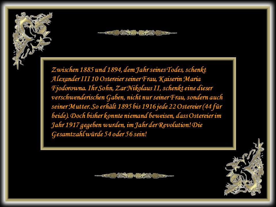 Zwischen 1885 und 1894, dem Jahr seines Todes, schenkt Alexander III 10 Ostereier seiner Frau, Kaiserin Maria Fjodorowna. Ihr Sohn, Zar Nikolaus II, schenkt eine dieser verschwenderischen Gaben, nicht nur seiner Frau, sondern auch seiner Mutter. So erhält 1895 bis 1916 jede 22 Ostereier (44 für beide). Doch bisher konnte niemand beweisen, dass Ostereier im Jahr 1917 gegeben wurden, im Jahr der Revolution! Die Gesamtzahl würde 54 oder 56 sein!