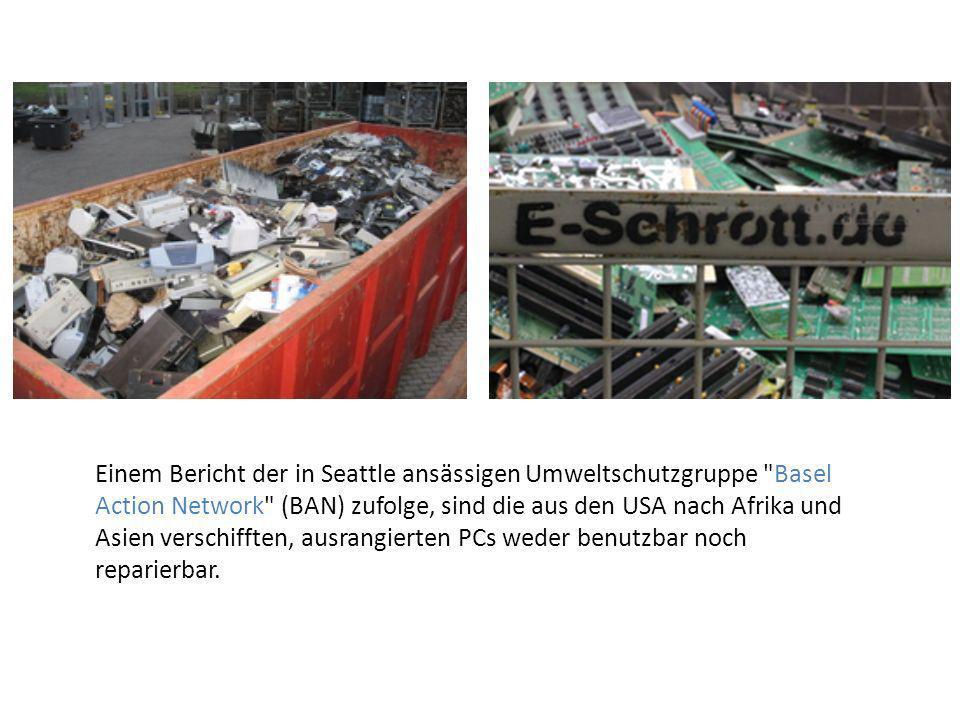 Einem Bericht der in Seattle ansässigen Umweltschutzgruppe Basel Action Network (BAN) zufolge, sind die aus den USA nach Afrika und Asien verschifften, ausrangierten PCs weder benutzbar noch reparierbar.
