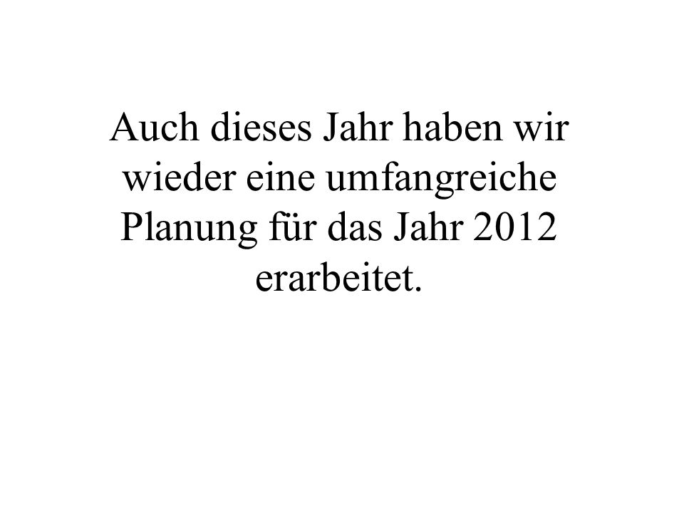 Auch dieses Jahr haben wir wieder eine umfangreiche Planung für das Jahr 2012 erarbeitet.