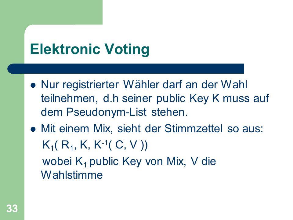 Elektronic Voting Nur registrierter Wähler darf an der Wahl teilnehmen, d.h seiner public Key K muss auf dem Pseudonym-List stehen.
