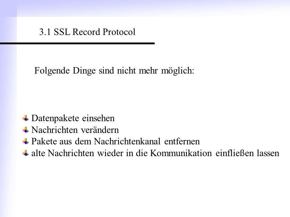 3.1 SSL Record Protocol Folgende Dinge sind nicht mehr möglich: Datenpakete einsehen. Nachrichten verändern.