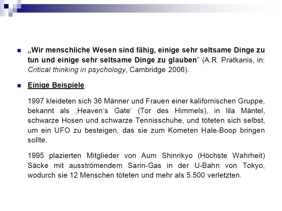 """Wir menschliche Wesen sind fähig, einige sehr seltsame Dinge zu tun und einige sehr seltsame Dinge zu glauben (A.R. Pratkanis, in: Critical thinking in psychology, Cambridge 2006)."
